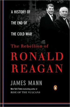 The Rebellion of Ronald Reagan: A History of the End of the Cold War book written by James Mann