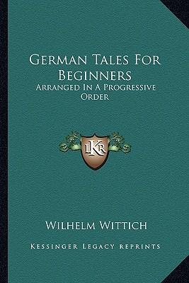 German Tales for Beginners: Arranged in a Progressive Order book written by Wittich, Wilhelm