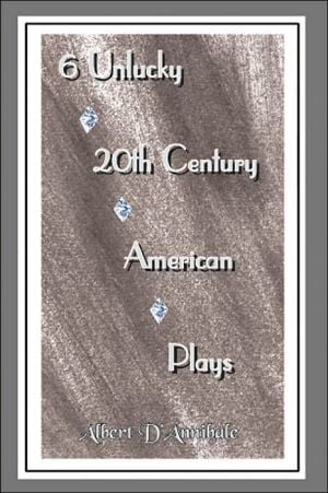 6 Unlucky 20th Century American Plays written by Albert D'Annibale