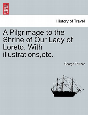A Pilgrimage to the Shrine of Our Lady of Loreto. with Illustrations, Etc. written by Falkner, George