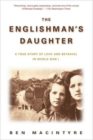 The Englishman's Daughter: A True Story of Love and Betrayal in World War One book written by Ben Macintyre