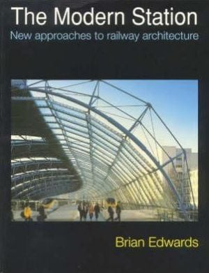 The Modern Station: New Approaches to Railway Architecture book written by Brian Edwards