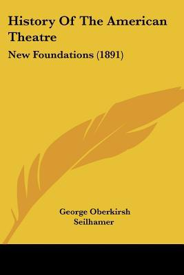 History Of The American Theatre: New Foundations (1891) written by George Oberkirsh Seilhamer