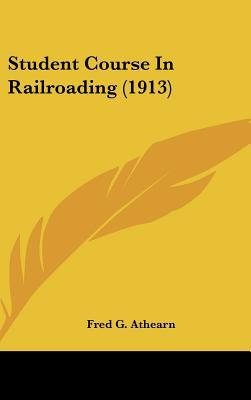 Student Course in Railroading (1913) written by Athearn, Fred G.