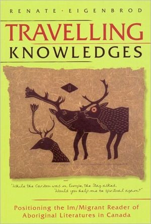 Travelling Knowledges: Positioning the Im/Migrant Reader of Aboriginal Literatures in Canada book written by Renate Eigenbrod