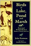 Birds of Lake, Pond, and Marsh: Water and Wetland Birds of Eastern North America book written by John Eastman