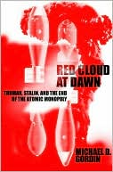 Red Cloud at Dawn: Truman, Stalin, and the End of the Atomic Monopoly book written by Michael D. Gordin
