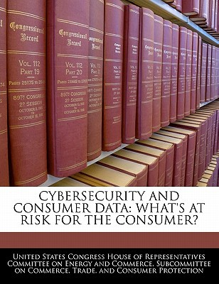 Cybersecurity and Consumer Data: What's at Risk for the Consumer? written by United States Congress House of Represen