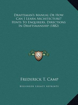 Draftsman's Manual or How Can I Learn Architecture? Hints to Enquirers, Directions in Draftsmanship (1882) book written by Camp, Frederick T.