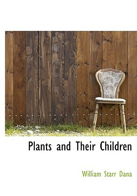 Plants and Their Children written by Dana, William Starr