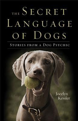 The Secret Language of Dogs: Stories from a Dog Psychic book written by Kessler, Jocelyn