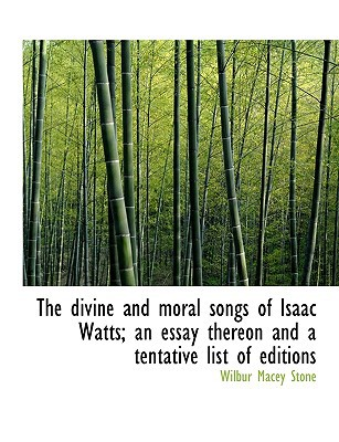 The Divine and Moral Songs of Isaac Watts; An Essay Thereon and a Tentative List of Editions book written by Stone, Wilbur Macey