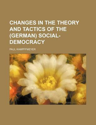 Changes in the Theory and Tactics of the (German) Social-Democracy book written by Kampffmeyer, Paul