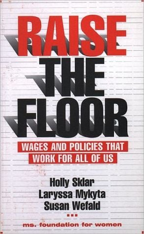 Raise the Floor: Wages and Policies That Work For All Of Us, Vol. 1 book written by Holly Sklar