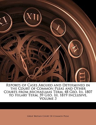 Reports of Cases Argued and Determined in the Court of Common Pleas and Other Courts from Michaelmas Term, 48 Geo. III. 1807 to Hilary Term, 59 Geo. I book written by Great Britain Court of Common Pleas, Bri