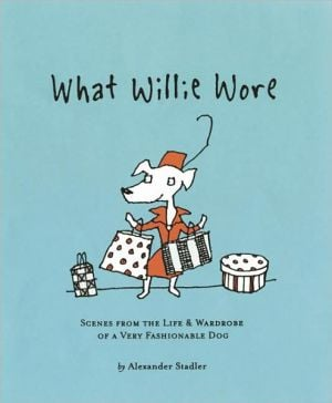 What Willie Wore: Scenes from the Life and Wardrobe of a Very Fashionable Dog book written by Alexander Stadler