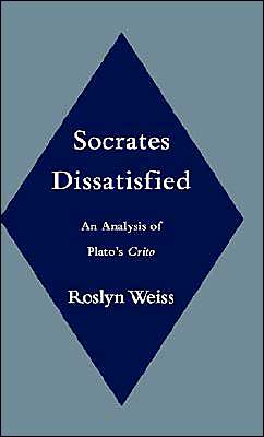 Socrates Dissatisfied: An Analysis of Plato's Crito book written by Roslyn Weiss