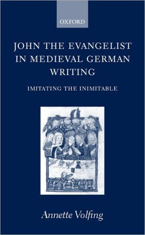 John the Evangelist in Medieval German Writing: Imitating the Inimitable book written by Annette Volfing