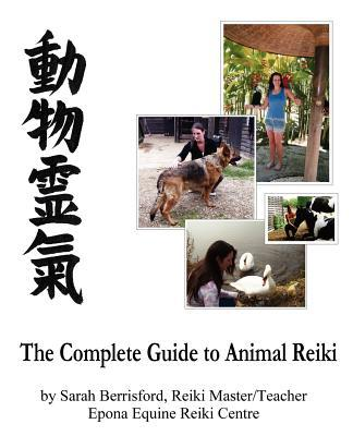 The Complete Guide to Animal Reiki: Animal Healing Using Reiki for Animals, Reiki for Dogs and Cats, Equine Reiki for Horses book written by Berrisford, Sarah