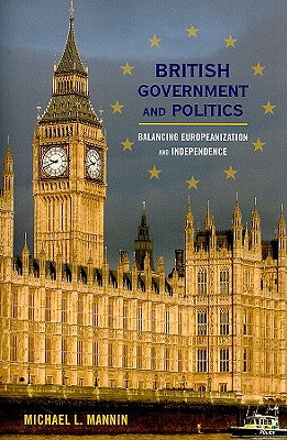 British Government and Politics: Balancing Europeanization and Independence book written by Mannin, Michael L.