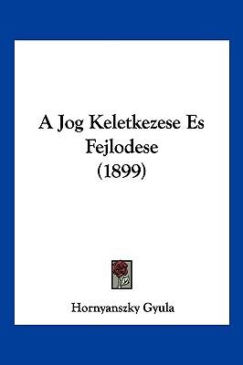 A Jog Keletkezese Es Fejlodese (1899) written by Gyula, Hornyanszky