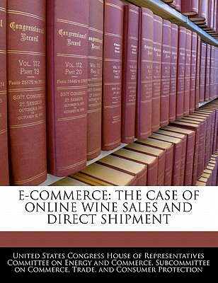 E-Commerce: The Case of Online Wine Sales and Direct Shipment written by United States Congress House of Represen