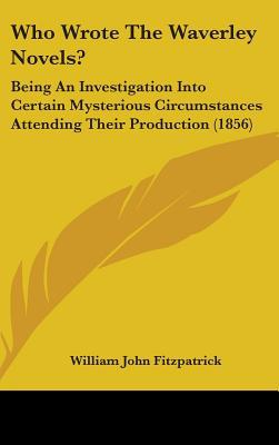 Who Wrote the Waverley Novels?: Being an Investigation Into Certain Mysterious Circumstances Attending Their Production (1856) written by Fitzpatrick, William John