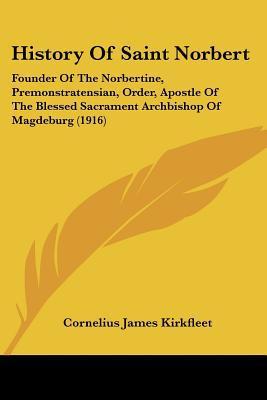 History Of Saint Norbert: Founder Of The Norbertine, Premonstratensian, Order, Apostle Of Th... written by Cornelius James Kirkfleet