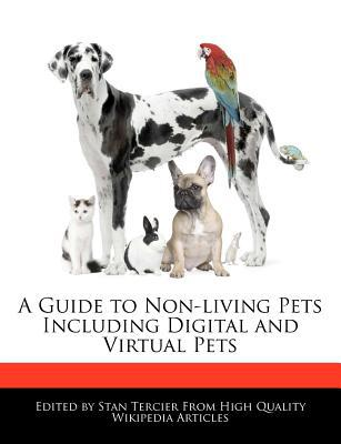 A Guide to Non-Living Pets Including Digital and Virtual Pets book written by Stan Tercier