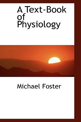 A Text-Book of Physiology book written by Foster, Michael
