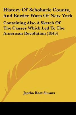 History Of Schoharie County, And Border Wars Of New York: Containing Also A Sketch Of The Ca... written by Jeptha Root Simms