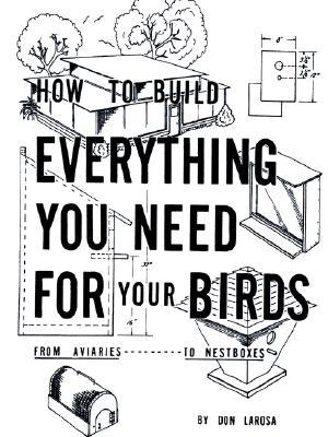 How to Build Everything You Need for Your Birds: From Aviaries . . . to Nestboxes book written by Don Larosa
