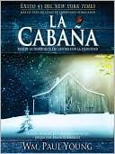 La cabaña: Donde la tragedia se encuentra con la eternidad book written by William Paul Young
