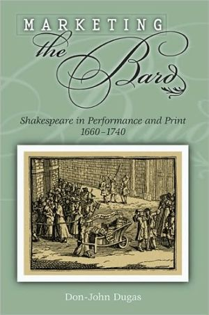 Marketing the Bard: Shakespeare in Performance and Print, 1660-1740 book written by Don-John Dugas