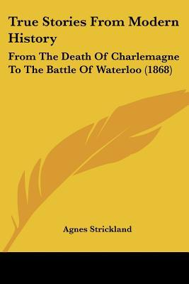 True Stories From Modern History: From The Death Of Charlemagne To The Battle Of Waterloo (1... written by Agnes Strickland