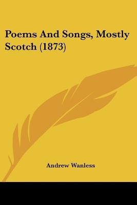 Poems and Songs, Mostly Scotch (1873) written by Wanless, Andrew