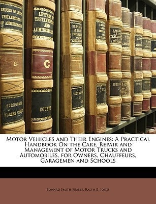 Motor Vehicles and Their Engines: A Practical Handbook on the Care, Repair and Management of Motor Trucks and Automobiles, for Owners, Chauffeurs, Gar written by Fraser, Edward Smith , Jones, Ralph B.