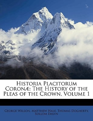 Historia Placitorum Coron: The History of the Pleas of the Crown, Volume 1 book written by Wilson, George , Hale, Matthew , Dogherty, Thomas