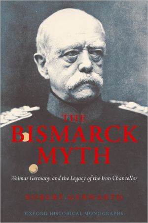 The Bismarck Myth: Weimar Germany and the Legacy of the Iron Chancellor book written by Robert Gerwarth