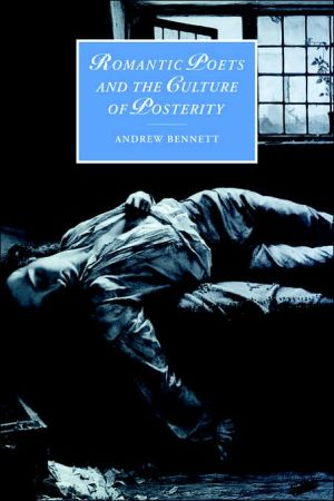 Romantic Poets and the Culture of Posterity book written by Andrew Bennett