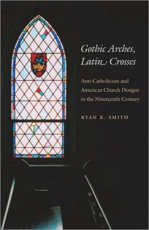 Gothic Arches, Latin Crosses: Anti-Catholicism and American Church Designs in the Nineteenth Century book written by Ryan K. Smith