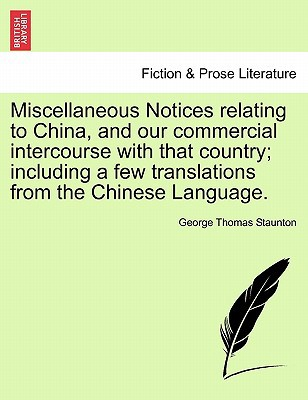 Miscellaneous Notices Relating to China, and Our Commercial Intercourse with That Country; Including a Few Translations from the Chinese Language. book written by George Thomas Staunton , Staunton, George Thomas
