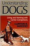 Understanding Dogs: Living and Working with Canine Companions written by Clinton R. Sanders