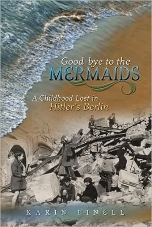 Good-Bye to the Mermaids: A Childhood Lost in Hitler's Berlin book written by Karin Finell