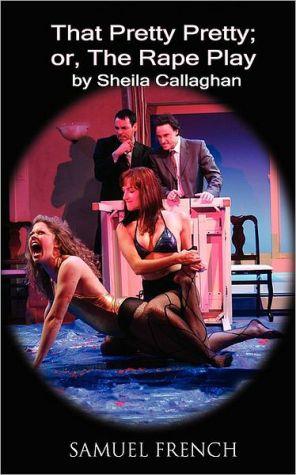 That Pretty Pretty; Or, The Rape Play book written by Sheila Callaghan