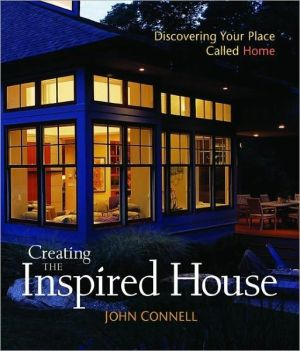 Creating the Inspired House: Discovering Your Place Called Home book written by John Connell