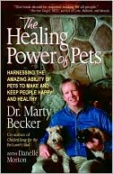 The Healing Power of Pets: Harnessing the Amazing Ability of Pets to Make and Keep People Happy and Healthy book written by Marty Becker