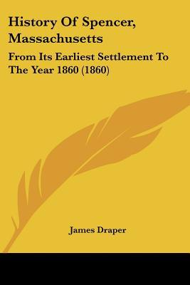 History Of Spencer, Massachusetts: From Its Earliest Settlement To The Year 1860 (1860) written by James Draper