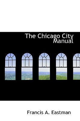 The Chicago City Manual written by Eastman, Francis A.