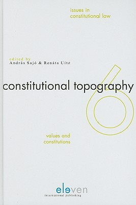Constitutional Topography: Values and Constitutions written by Sajo, Andras , Uitz, Renata